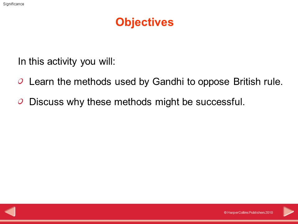 © HarperCollins Publishers 2010 Significance Objectives In this activity you will: Learn the methods used by Gandhi to oppose British rule.