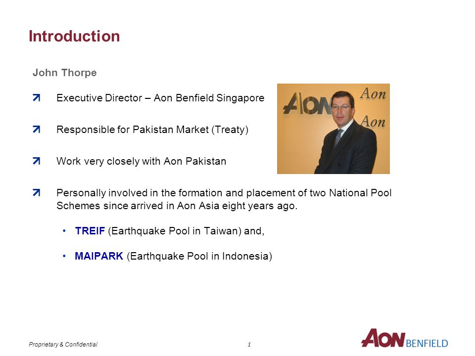 Proprietary & Confidential Introduction John Thorpe Executive Director – Aon Benfield Singapore Responsible for Pakistan Market (Treaty) Work very closely with Aon Pakistan Personally involved in the formation and placement of two National Pool Schemes since arrived in Aon Asia eight years ago.