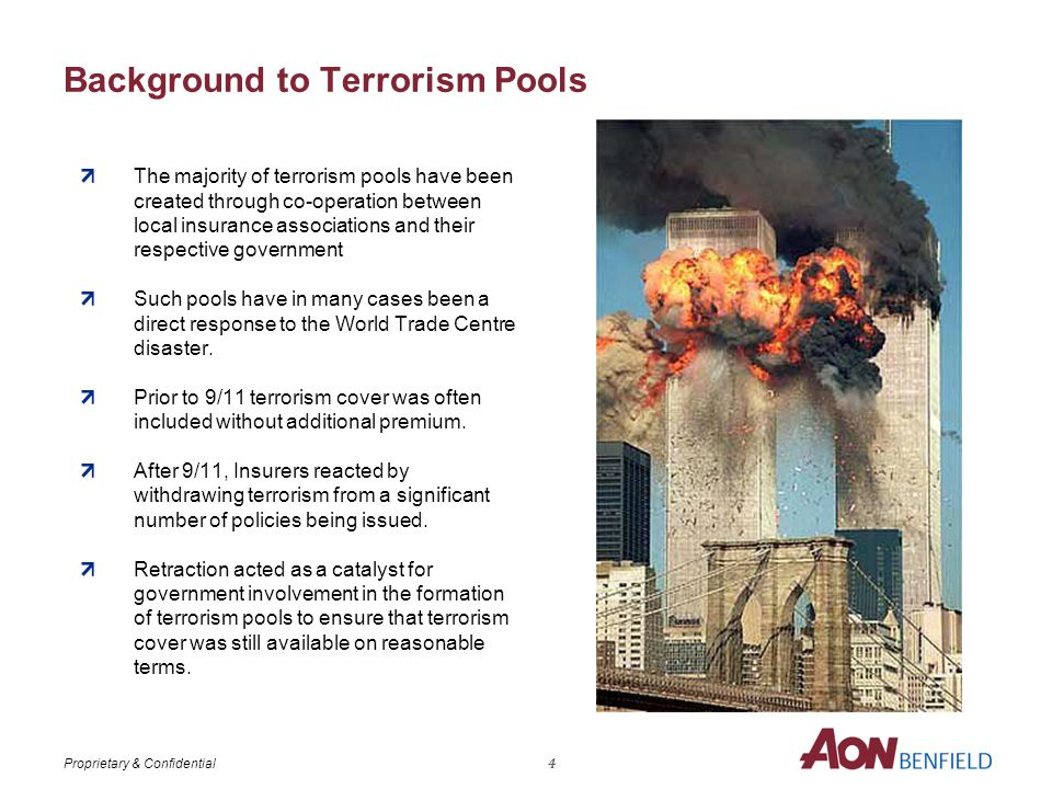 Proprietary & Confidential Background to Terrorism Pools The majority of terrorism pools have been created through co-operation between local insurance associations and their respective government Such pools have in many cases been a direct response to the World Trade Centre disaster.