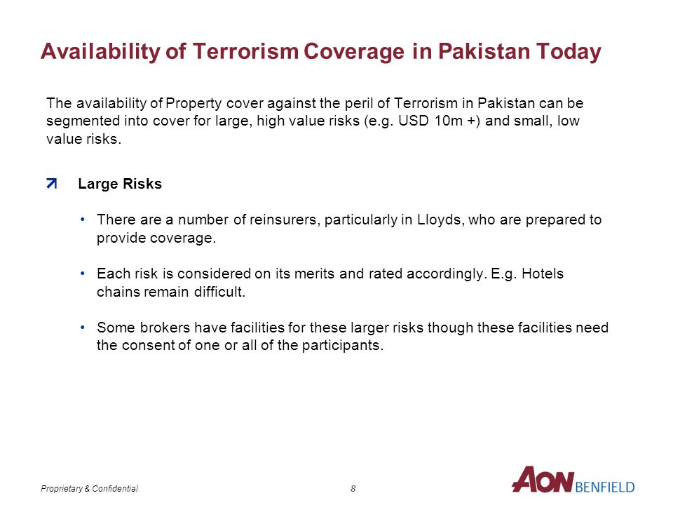 Proprietary & Confidential Availability of Terrorism Coverage in Pakistan Today The availability of Property cover against the peril of Terrorism in Pakistan can be segmented into cover for large, high value risks (e.g.