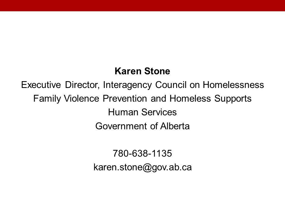 Karen Stone Executive Director, Interagency Council on Homelessness Family Violence Prevention and Homeless Supports Human Services Government of Alberta 780-638-1135 karen.stone@gov.ab.ca