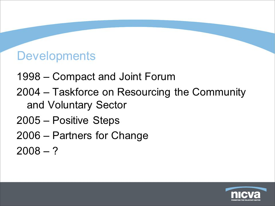 Developments 1998 – Compact and Joint Forum 2004 – Taskforce on Resourcing the Community and Voluntary Sector 2005 – Positive Steps 2006 – Partners for Change 2008 –