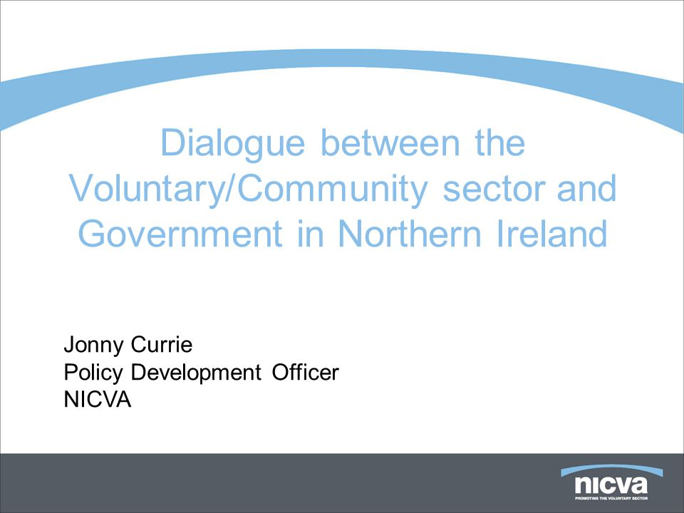 Dialogue between the Voluntary/Community sector and Government in Northern Ireland Jonny Currie Policy Development Officer NICVA