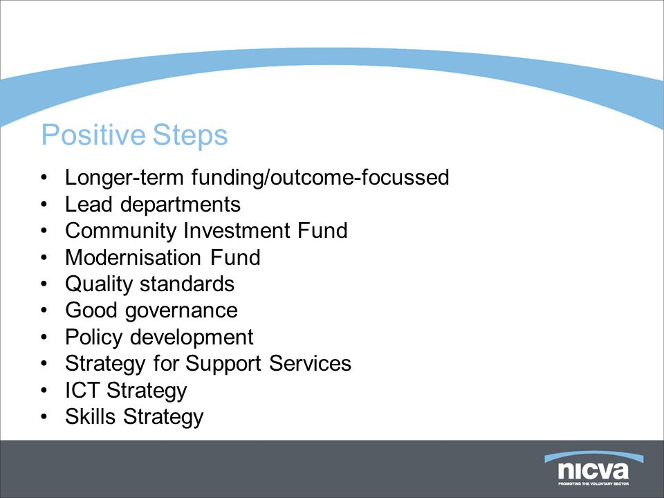 Positive Steps Longer-term funding/outcome-focussed Lead departments Community Investment Fund Modernisation Fund Quality standards Good governance Policy development Strategy for Support Services ICT Strategy Skills Strategy