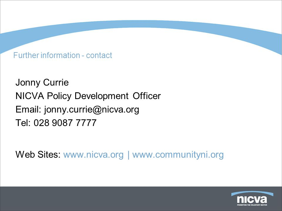 Further information - contact Jonny Currie NICVA Policy Development Officer Email: jonny.currie@nicva.org Tel: 028 9087 7777 Web Sites: www.nicva.org