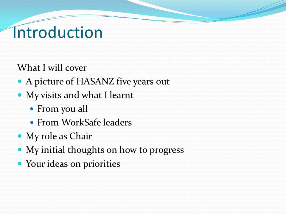Introduction What I will cover A picture of HASANZ five years out My visits and what I learnt From you all From WorkSafe leaders My role as Chair My initial thoughts on how to progress Your ideas on priorities