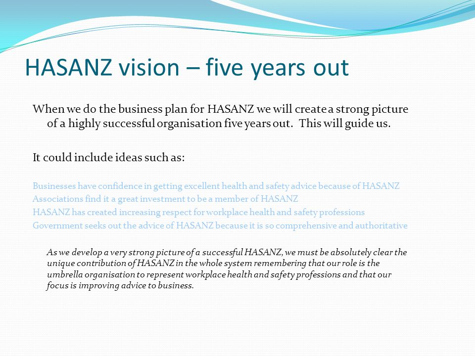 HASANZ vision – five years out When we do the business plan for HASANZ we will create a strong picture of a highly successful organisation five years out.