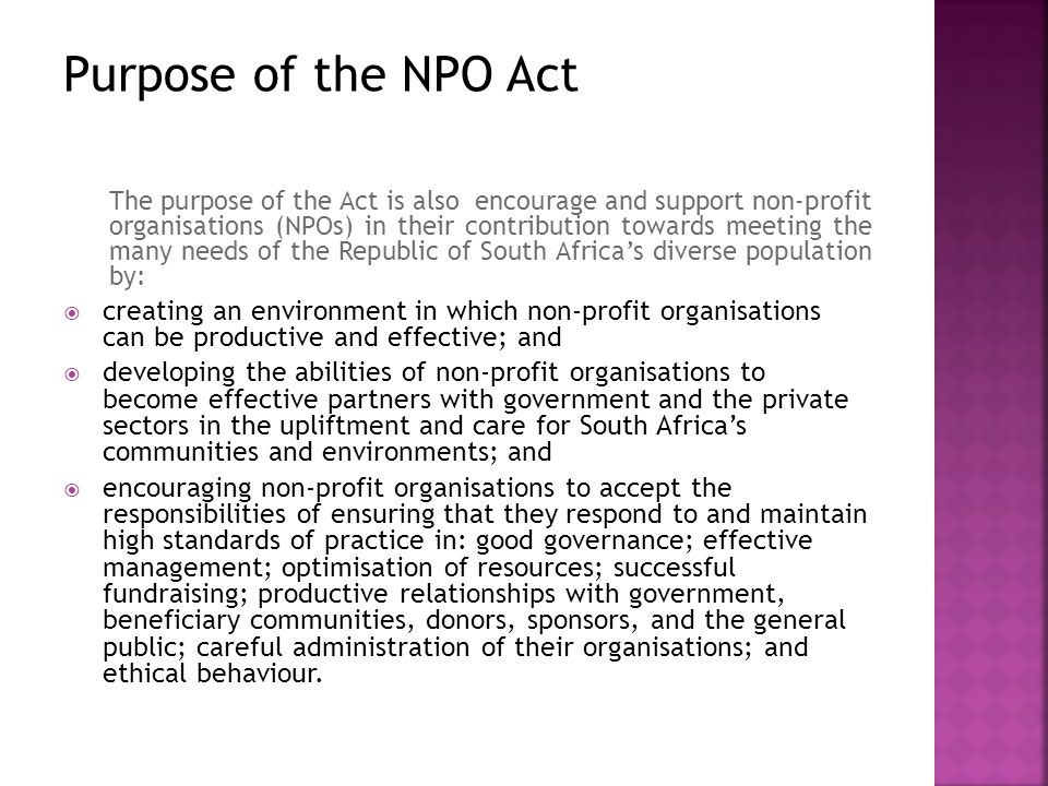 The purpose of the Act is also encourage and support non-profit organisations (NPOs) in their contribution towards meeting the many needs of the Republic of South Africa's diverse population by:  creating an environment in which non-profit organisations can be productive and effective; and  developing the abilities of non-profit organisations to become effective partners with government and the private sectors in the upliftment and care for South Africa's communities and environments; and  encouraging non-profit organisations to accept the responsibilities of ensuring that they respond to and maintain high standards of practice in: good governance; effective management; optimisation of resources; successful fundraising; productive relationships with government, beneficiary communities, donors, sponsors, and the general public; careful administration of their organisations; and ethical behaviour.