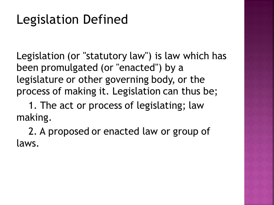 Legislation (or statutory law ) is law which has been promulgated (or enacted ) by a legislature or other governing body, or the process of making it.
