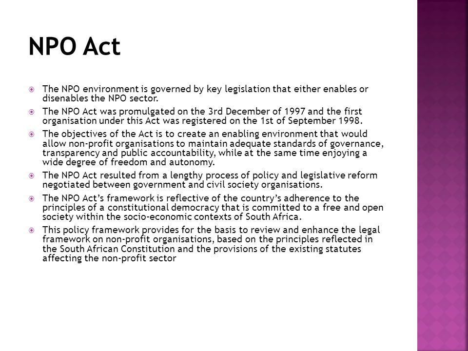 In its preamble the NPO Act's intention is; To provide for an environment in which non-profit organisations can flourish; to establish an administrative and regulatory framework within which non-profit organisations can conduct their affairs; to repeal certain portions of the Fundraising Act, 1978; and to provide for matters connected therewith.