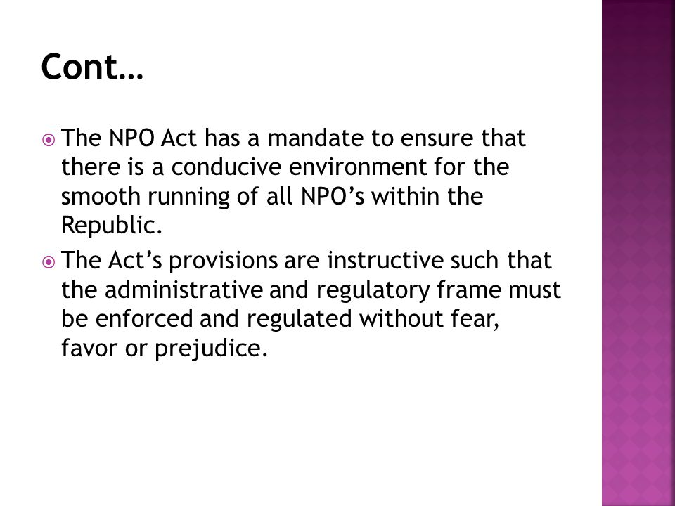  The NPO Act has a mandate to ensure that there is a conducive environment for the smooth running of all NPO's within the Republic.  The Act's provi