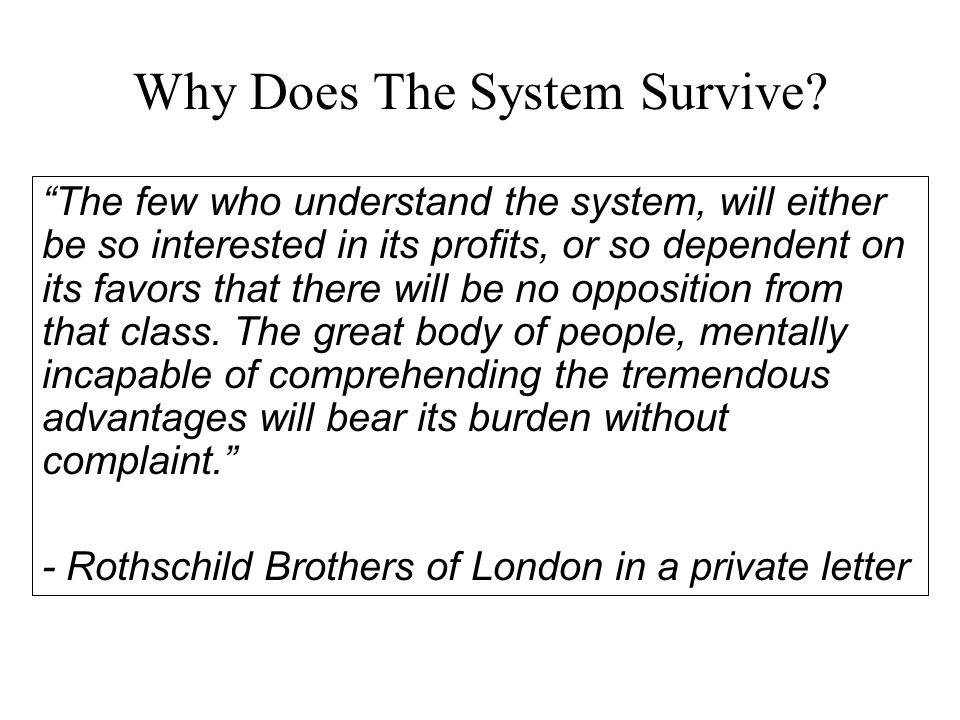 "Why Does The System Survive? ""The few who understand the system, will either be so interested in its profits, or so dependent on its favors that there"