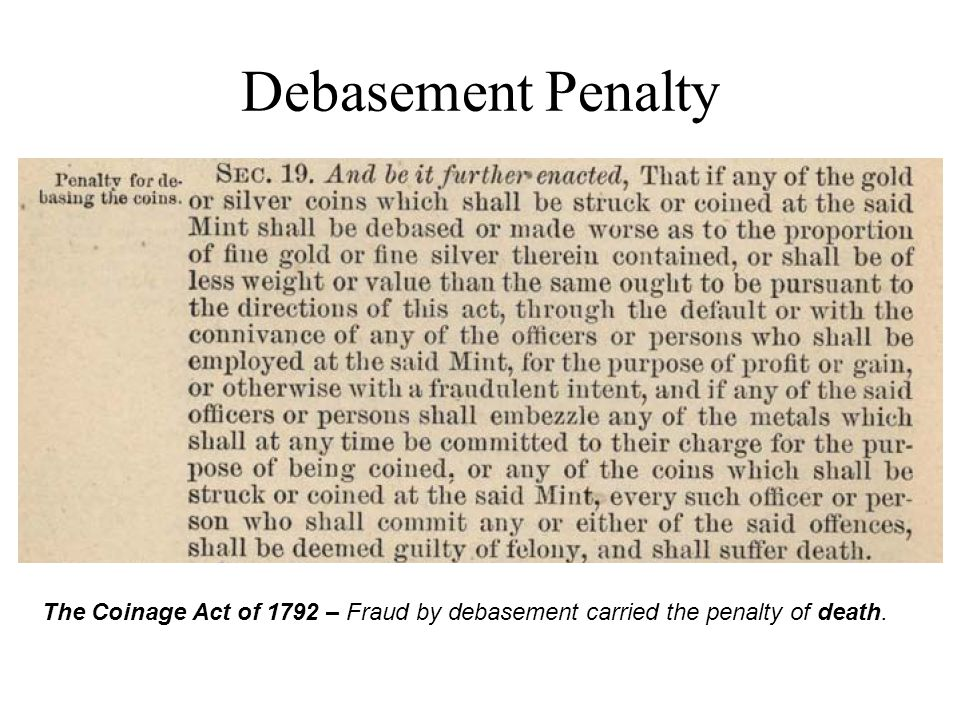 Debasement Penalty The Coinage Act of 1792 – Fraud by debasement carried the penalty of death.