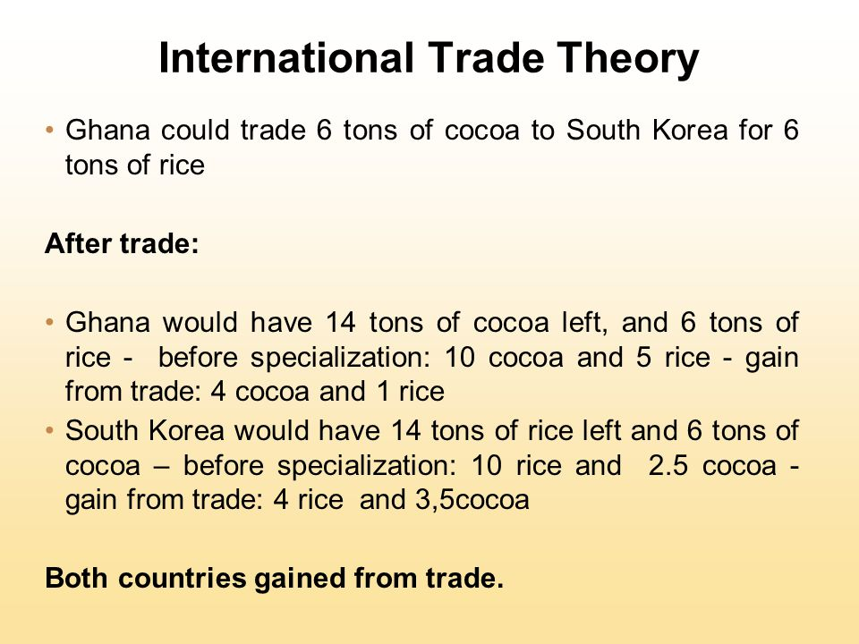 International Trade Theory Ghana could trade 6 tons of cocoa to South Korea for 6 tons of rice After trade: Ghana would have 14 tons of cocoa left, and 6 tons of rice - before specialization: 10 cocoa and 5 rice - gain from trade: 4 cocoa and 1 rice South Korea would have 14 tons of rice left and 6 tons of cocoa – before specialization: 10 rice and 2.5 cocoa - gain from trade: 4 rice and 3,5cocoa Both countries gained from trade.