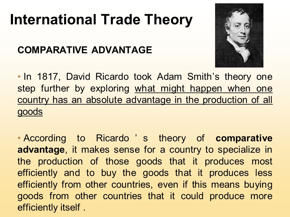International Trade Theory COMPARATIVE ADVANTAGE In 1817, David Ricardo took Adam Smith's theory one step further by exploring what might happen when one country has an absolute advantage in the production of all goods According to Ricardo's theory of comparative advantage, it makes sense for a country to specialize in the production of those goods that it produces most efficiently and to buy the goods that it produces less efficiently from other countries, even if this means buying goods from other countries that it could produce more efficiently itself.