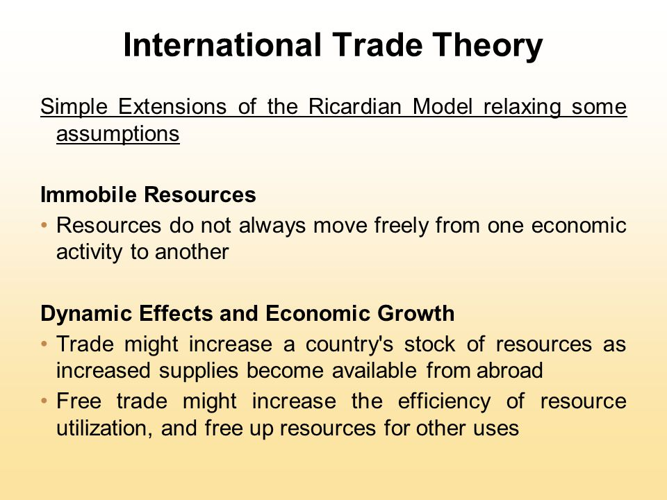International Trade Theory Simple Extensions of the Ricardian Model relaxing some assumptions Immobile Resources Resources do not always move freely from one economic activity to another Dynamic Effects and Economic Growth Trade might increase a country s stock of resources as increased supplies become available from abroad Free trade might increase the efficiency of resource utilization, and free up resources for other uses