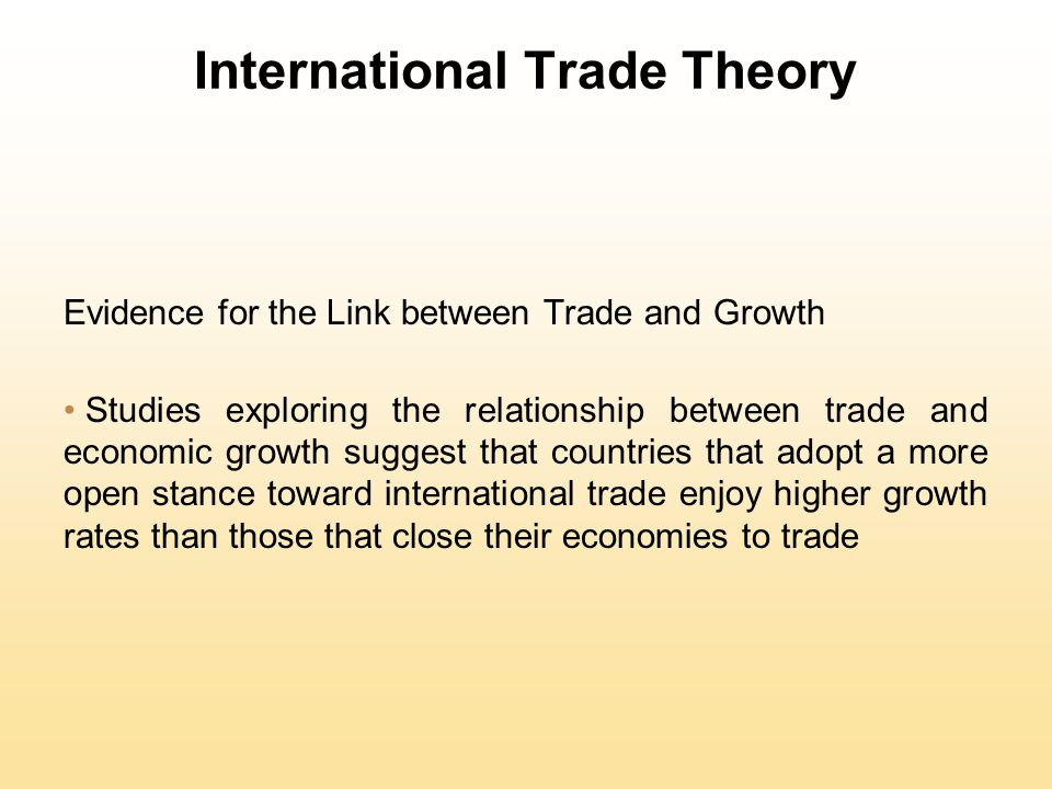 International Trade Theory Evidence for the Link between Trade and Growth Studies exploring the relationship between trade and economic growth suggest that countries that adopt a more open stance toward international trade enjoy higher growth rates than those that close their economies to trade