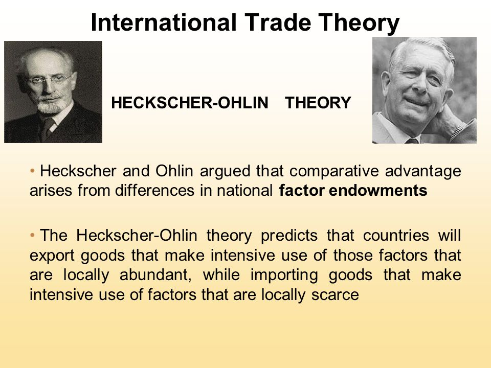 International Trade Theory HECKSCHER-OHLIN THEORY Heckscher and Ohlin argued that comparative advantage arises from differences in national factor endowments The Heckscher-Ohlin theory predicts that countries will export goods that make intensive use of those factors that are locally abundant, while importing goods that make intensive use of factors that are locally scarce