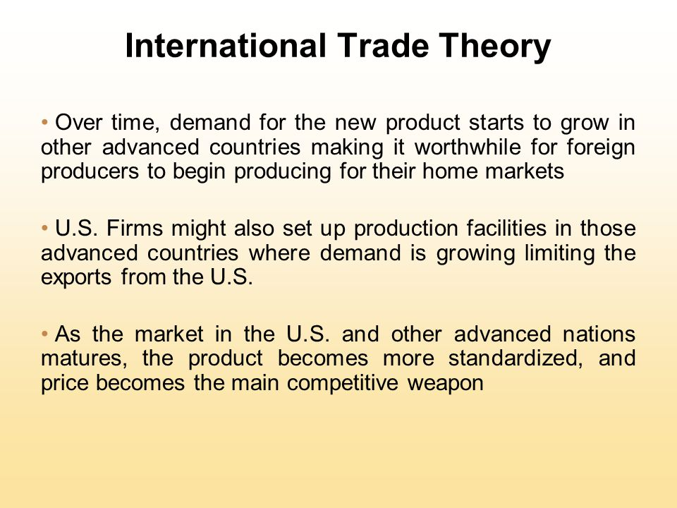 International Trade Theory Over time, demand for the new product starts to grow in other advanced countries making it worthwhile for foreign producers to begin producing for their home markets U.S.