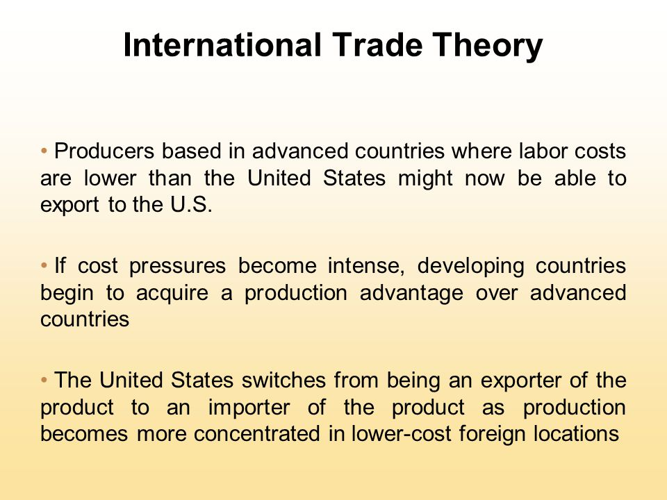 International Trade Theory Producers based in advanced countries where labor costs are lower than the United States might now be able to export to the U.S.