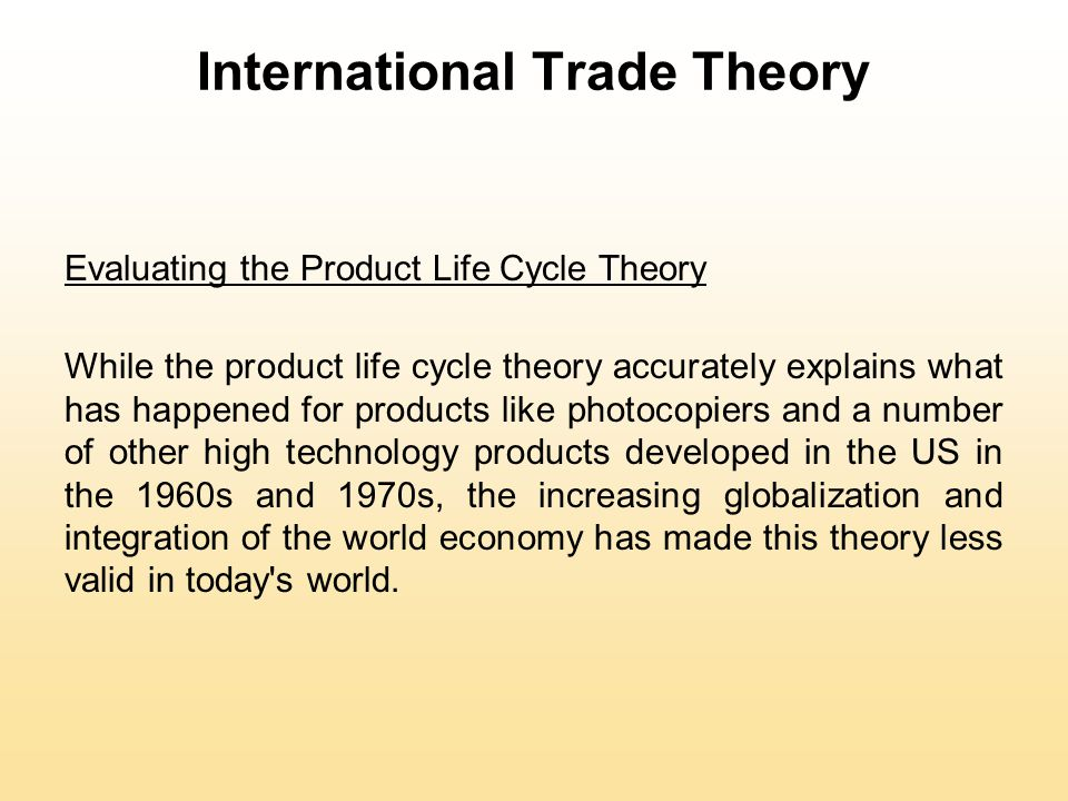International Trade Theory Evaluating the Product Life Cycle Theory While the product life cycle theory accurately explains what has happened for products like photocopiers and a number of other high technology products developed in the US in the 1960s and 1970s, the increasing globalization and integration of the world economy has made this theory less valid in today s world.