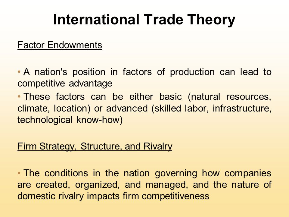 International Trade Theory Factor Endowments A nation s position in factors of production can lead to competitive advantage These factors can be either basic (natural resources, climate, location) or advanced (skilled labor, infrastructure, technological know-how) Firm Strategy, Structure, and Rivalry The conditions in the nation governing how companies are created, organized, and managed, and the nature of domestic rivalry impacts firm competitiveness
