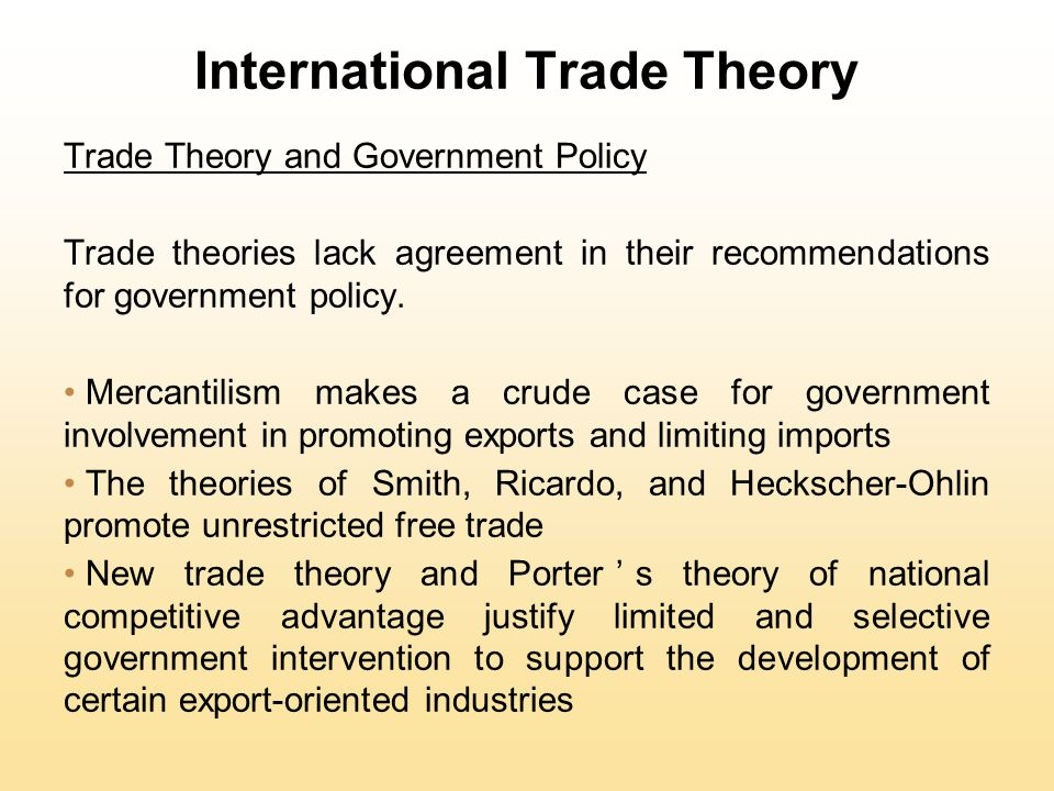 International Trade Theory Trade Theory and Government Policy Trade theories lack agreement in their recommendations for government policy.