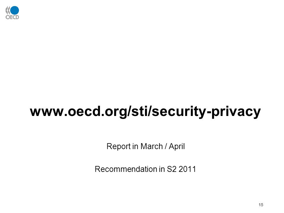 15 www.oecd.org/sti/security-privacy Report in March / April Recommendation in S2 2011