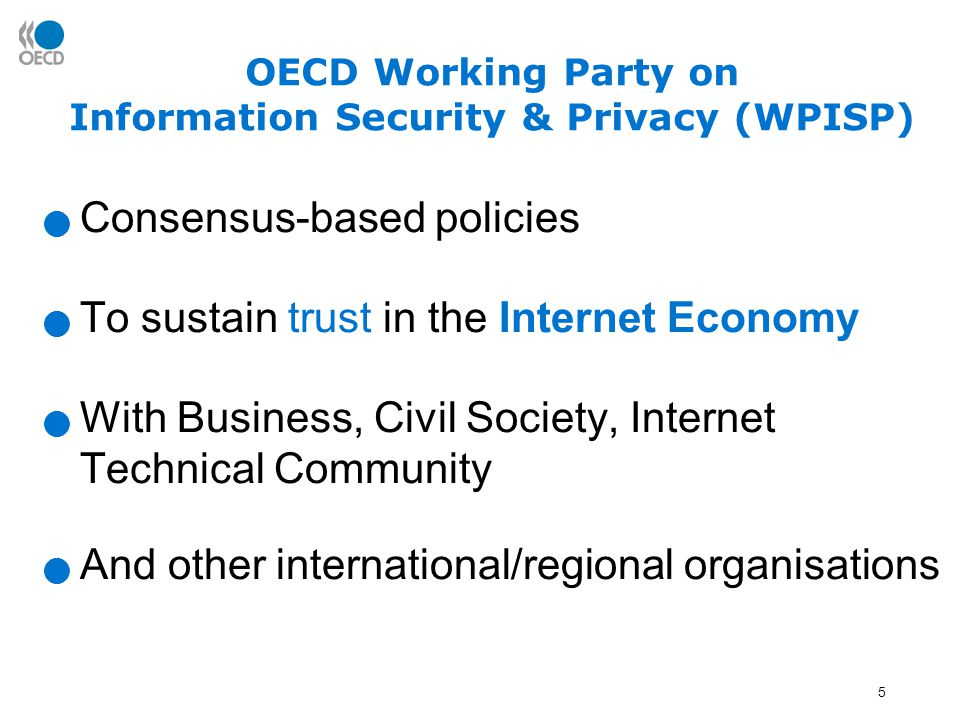 5 OECD Working Party on Information Security & Privacy (WPISP) Consensus-based policies To sustain trust in the Internet Economy With Business, Civil Society, Internet Technical Community And other international/regional organisations