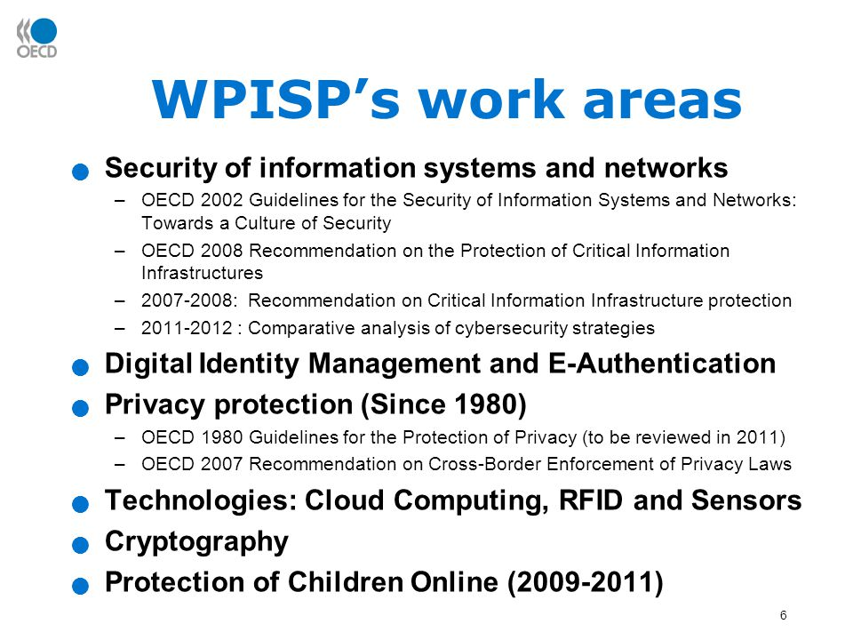 6 WPISP's work areas Security of information systems and networks –OECD 2002 Guidelines for the Security of Information Systems and Networks: Towards a Culture of Security –OECD 2008 Recommendation on the Protection of Critical Information Infrastructures –2007-2008: Recommendation on Critical Information Infrastructure protection –2011-2012 : Comparative analysis of cybersecurity strategies Digital Identity Management and E-Authentication Privacy protection (Since 1980) –OECD 1980 Guidelines for the Protection of Privacy (to be reviewed in 2011) –OECD 2007 Recommendation on Cross-Border Enforcement of Privacy Laws Technologies: Cloud Computing, RFID and Sensors Cryptography Protection of Children Online (2009-2011)