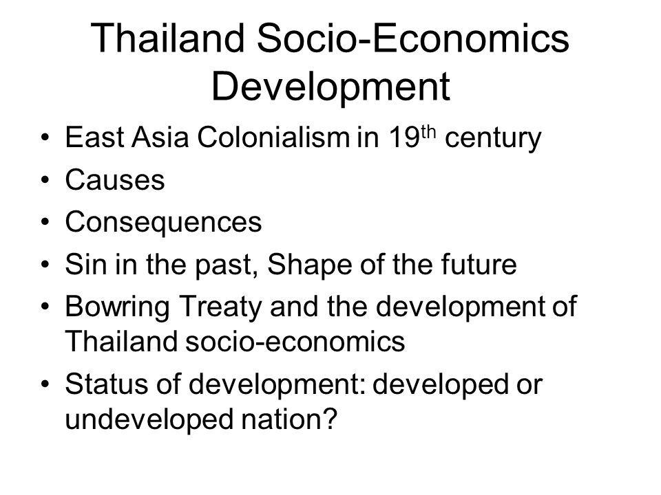 Thailand Socio-Economics Development East Asia Colonialism in 19 th century Causes Consequences Sin in the past, Shape of the future Bowring Treaty an