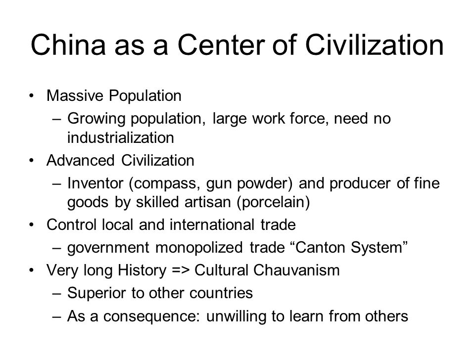 China as a Center of Civilization Massive Population –Growing population, large work force, need no industrialization Advanced Civilization –Inventor