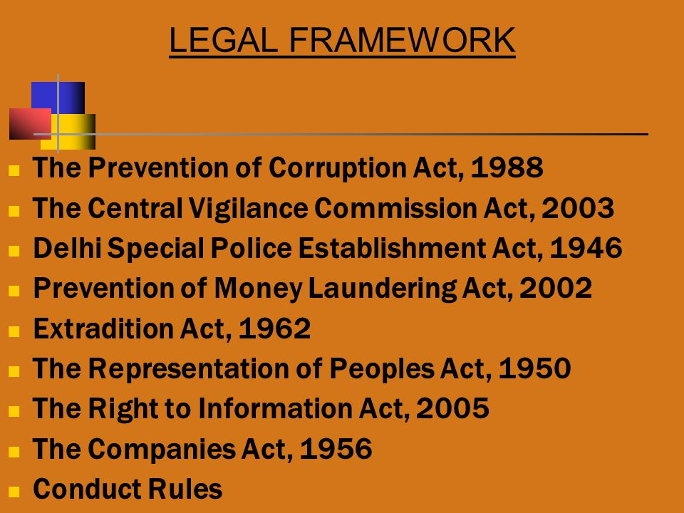 LEGAL FRAMEWORK The Prevention of Corruption Act, 1988 The Central Vigilance Commission Act, 2003 Delhi Special Police Establishment Act, 1946 Prevention of Money Laundering Act, 2002 Extradition Act, 1962 The Representation of Peoples Act, 1950 The Right to Information Act, 2005 The Companies Act, 1956 Conduct Rules