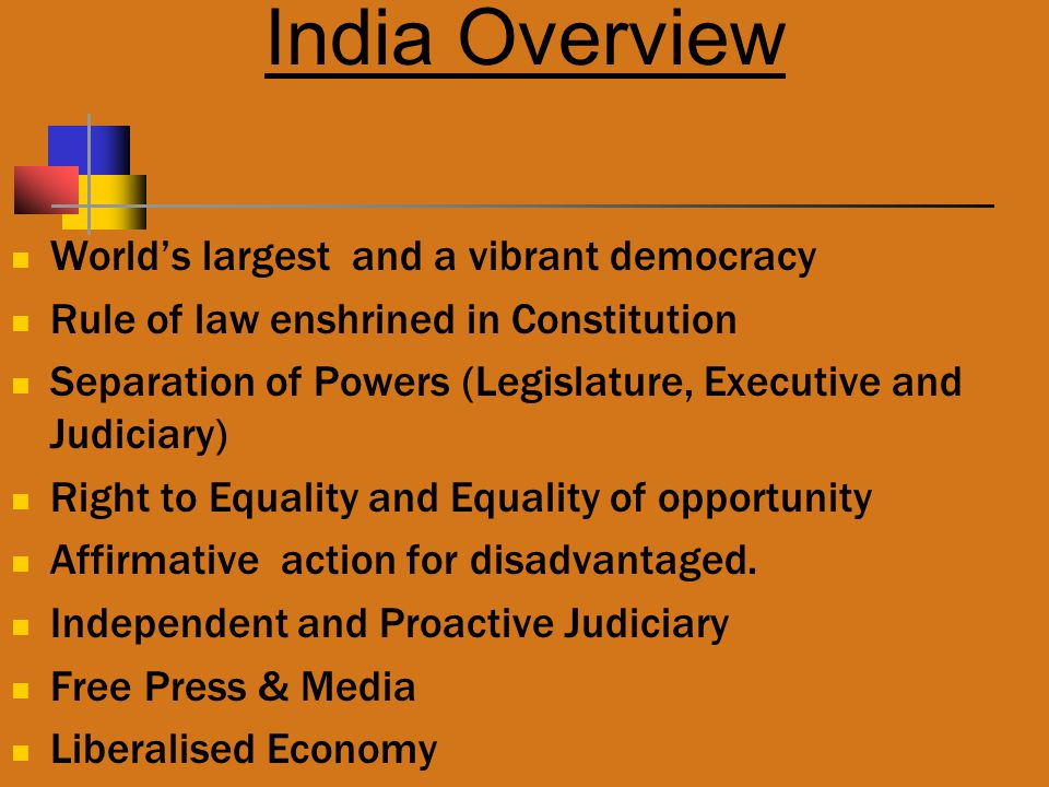 India Overview World's largest and a vibrant democracy Rule of law enshrined in Constitution Separation of Powers (Legislature, Executive and Judiciary) Right to Equality and Equality of opportunity Affirmative action for disadvantaged.