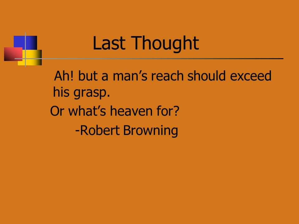 Last Thought Ah! but a man's reach should exceed his grasp. Or what's heaven for? -Robert Browning