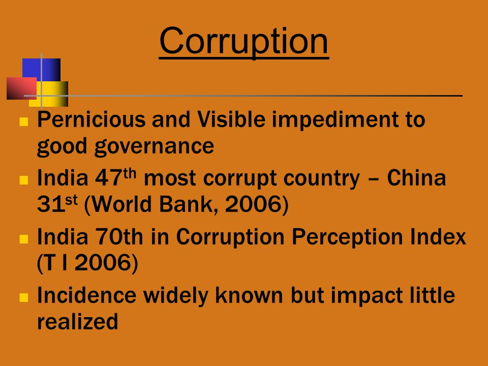 Corruption Pernicious and Visible impediment to good governance India 47 th most corrupt country – China 31 st (World Bank, 2006) India 70th in Corrup