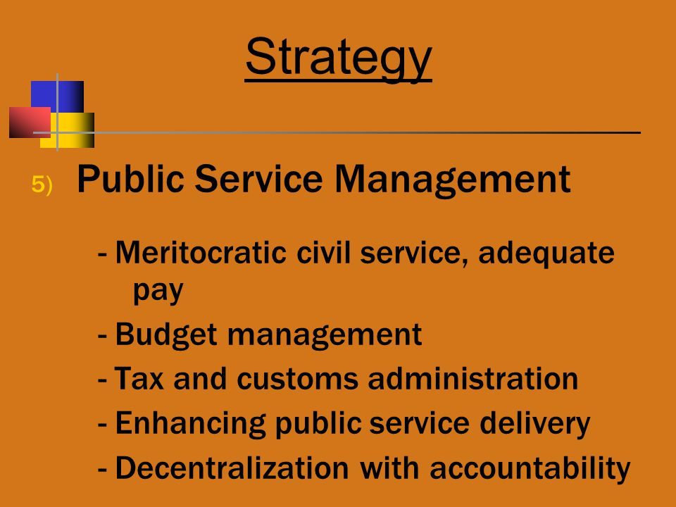 Strategy 5) Public Service Management - Meritocratic civil service, adequate pay - Budget management - Tax and customs administration - Enhancing public service delivery - Decentralization with accountability