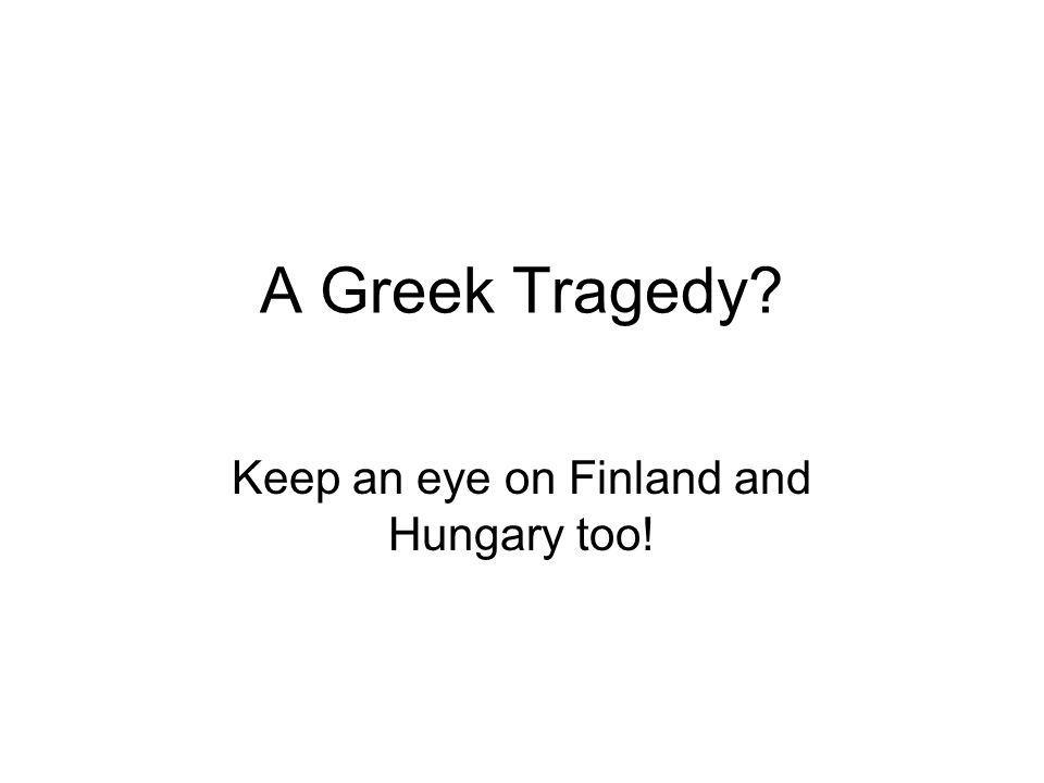 A Greek Tragedy Keep an eye on Finland and Hungary too!