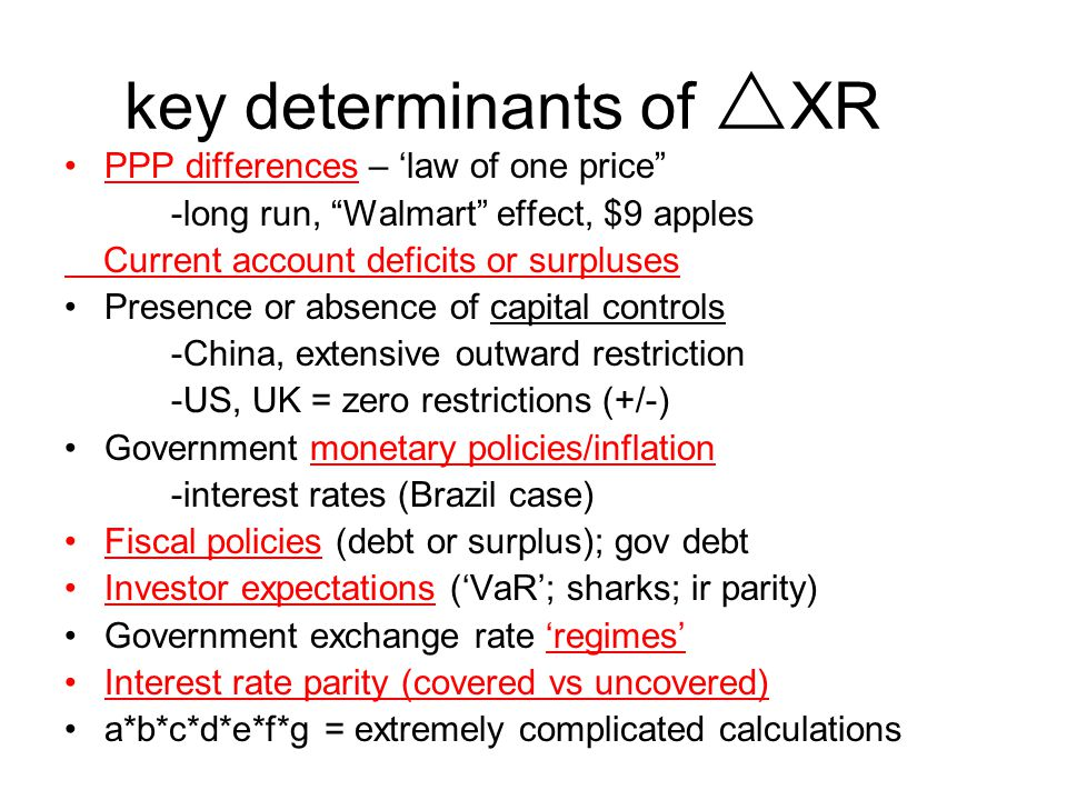 key determinants of  XR PPP differences – 'law of one price -long run, Walmart effect, $9 apples Current account deficits or surpluses Presence or absence of capital controls -China, extensive outward restriction -US, UK = zero restrictions (+/-) Government monetary policies/inflation -interest rates (Brazil case) Fiscal policies (debt or surplus); gov debt Investor expectations ('VaR'; sharks; ir parity) Government exchange rate 'regimes' Interest rate parity (covered vs uncovered) a*b*c*d*e*f*g = extremely complicated calculations