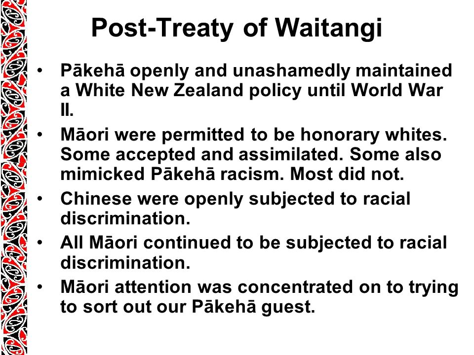 Post-Treaty of Waitangi Pākehā openly and unashamedly maintained a White New Zealand policy until World War II.