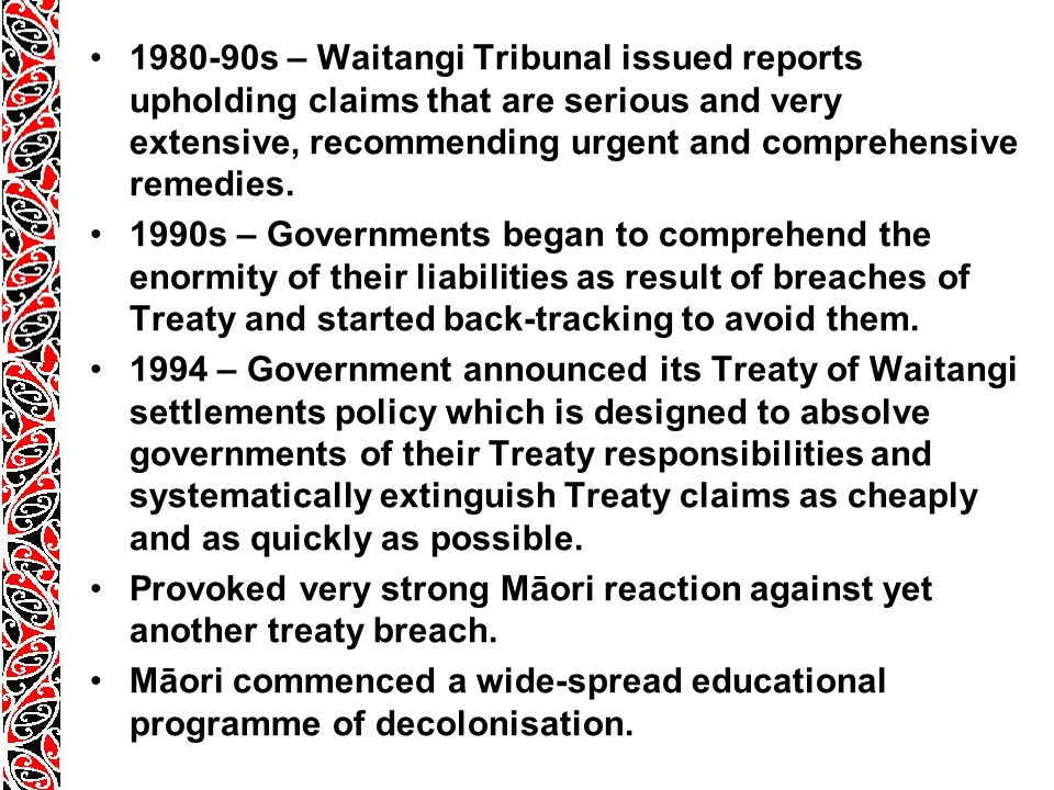 1980-90s – Waitangi Tribunal issued reports upholding claims that are serious and very extensive, recommending urgent and comprehensive remedies.