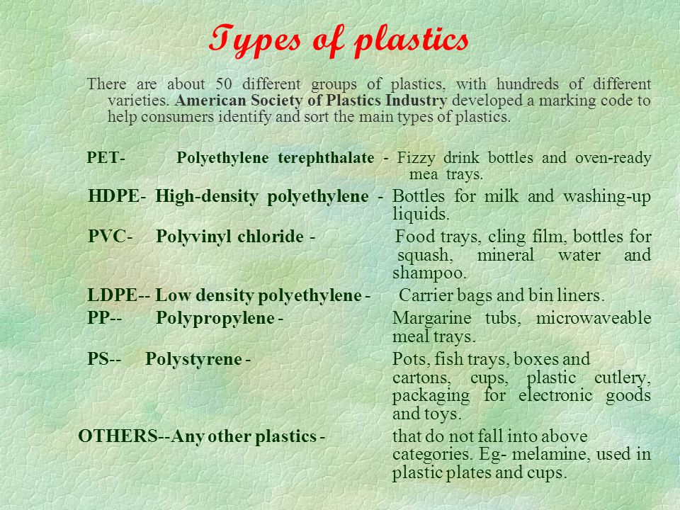 Types of plastics There are about 50 different groups of plastics, with hundreds of different varieties.