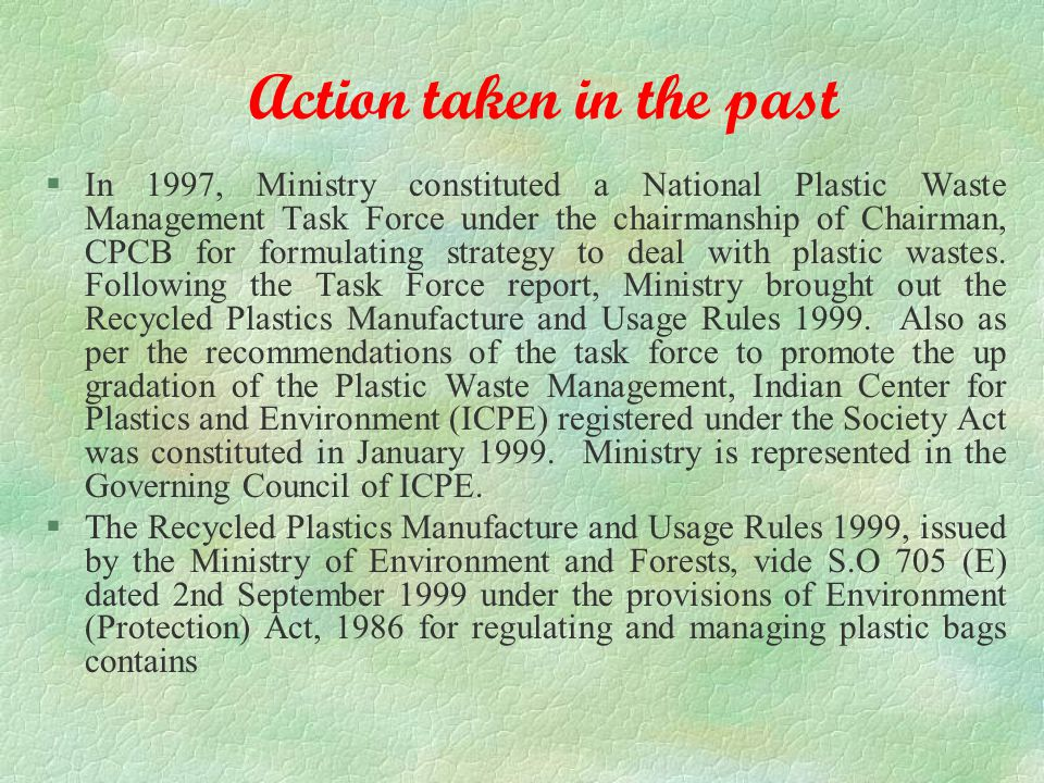 Action taken in the past §In 1997, Ministry constituted a National Plastic Waste Management Task Force under the chairmanship of Chairman, CPCB for formulating strategy to deal with plastic wastes.