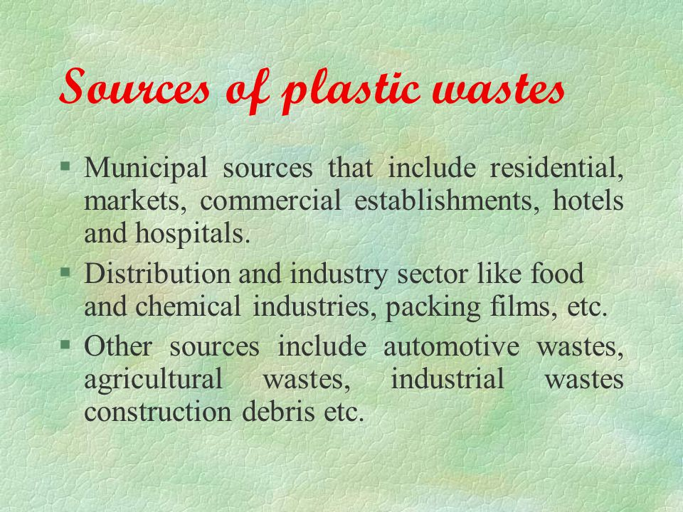 Sources of plastic wastes §Municipal sources that include residential, markets, commercial establishments, hotels and hospitals.