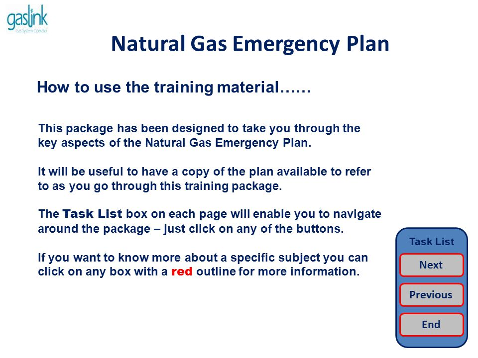 Natural Gas Emergency Plan Learning Aims…… When you have completed this training package you will be able to describe; The Role of the National Gas Emergency Manager The Role of the Gas Emergency Planning Group The Role of the Gas Emergency Response Team The Triggers for Declaring an Emergency The Activation & Operation of the Team Supporting Procedures Task List Next Previous End