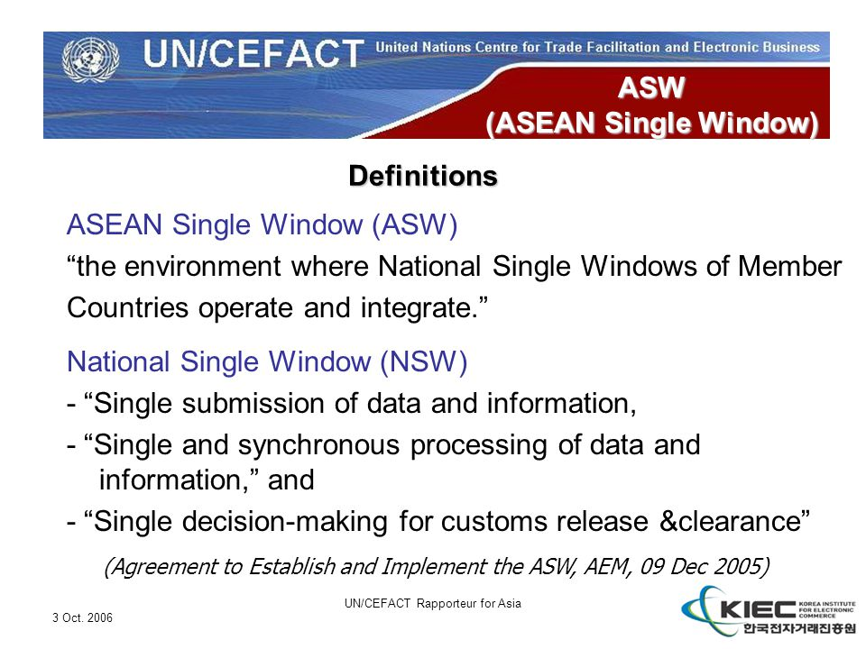 "3 Oct. 2006 UN/CEFACT Rapporteur for Asia ASW (ASEAN Single Window) ASEAN Single Window (ASW) ""the environment where National Single Windows of Member"