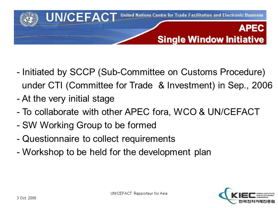 3 Oct. 2006 UN/CEFACT Rapporteur for Asia APEC Single Window Initiative - Initiated by SCCP (Sub-Committee on Customs Procedure) under CTI (Committee