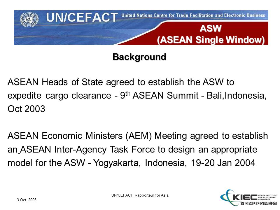 3 Oct. 2006 UN/CEFACT Rapporteur for Asia ASW (ASEAN Single Window) Background ASEAN Heads of State agreed to establish the ASW to expedite cargo clea