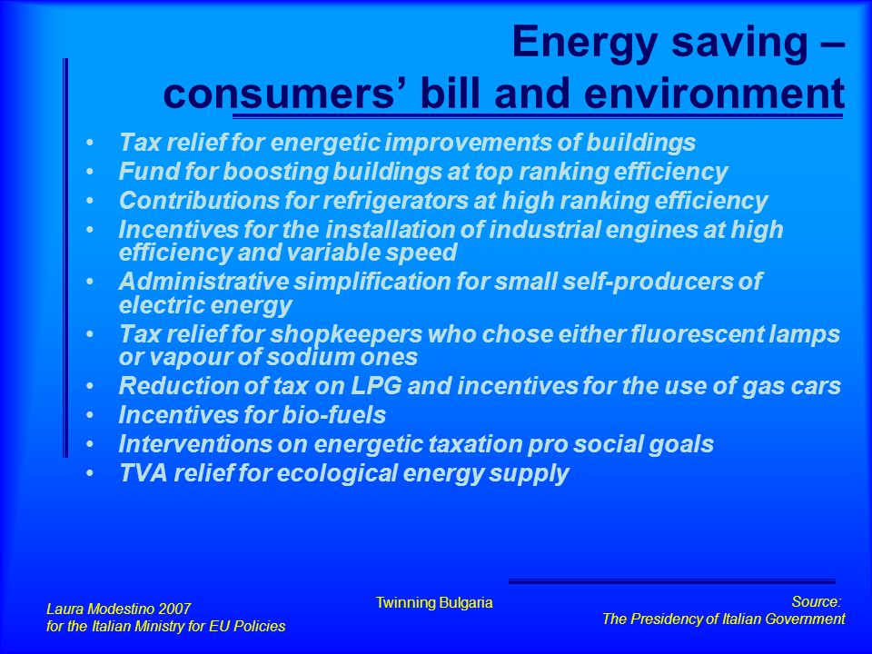 Tax relief for energetic improvements of buildings 1/2 PROVISION Tax allowance increase of the percent - from 36% to 55% - for those interventions:  Meant to reduce energy consumption for thermal comfort in new buildings at least 20% less than current values as allowed for the new buildings ( up to 100.000 € in 3 years)  Specifically done on walls and windows such as insulation (up to 60.000 € in 3 years) Laura Modestino 2007 for the Italian Ministry for EU Policies Twinning Bulgaria Source: The Presidency of Italian Government