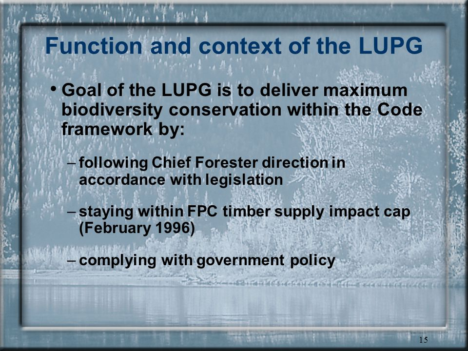 15 Function and context of the LUPG Goal of the LUPG is to deliver maximum biodiversity conservation within the Code framework by: –following Chief Forester direction in accordance with legislation –staying within FPC timber supply impact cap (February 1996) –complying with government policy